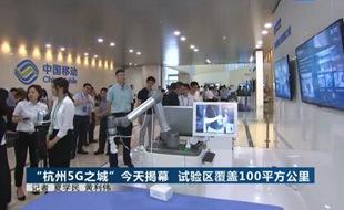 """[浙江]""""杭州5G之城""""揭幕 试验区覆盖100平方公里"""